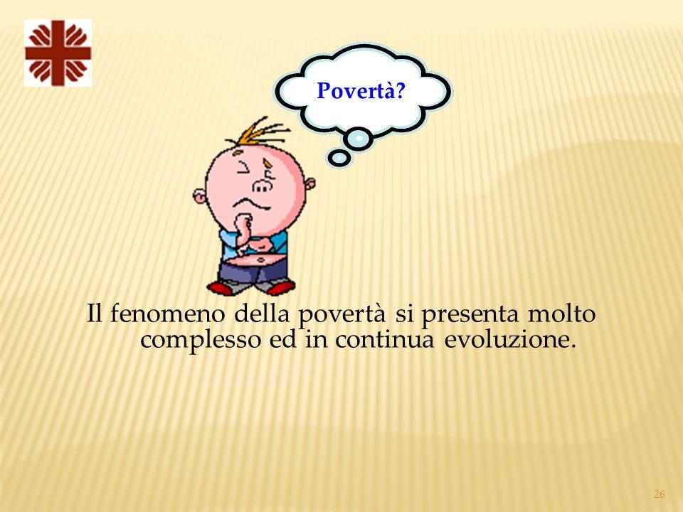26 Il fenomeno della povertà si presenta molto complesso ed in continua evoluzione. Povertà