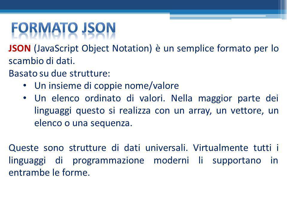 JSON (JavaScript Object Notation) è un semplice formato per lo scambio di dati. Basato su due strutture: Un insieme di coppie nome/valore Un elenco or