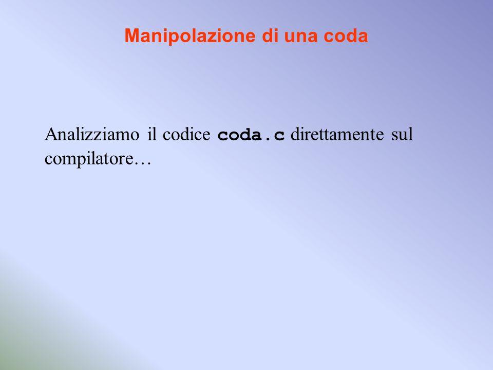Manipolazione di una coda Analizziamo il codice coda.c direttamente sul compilatore…