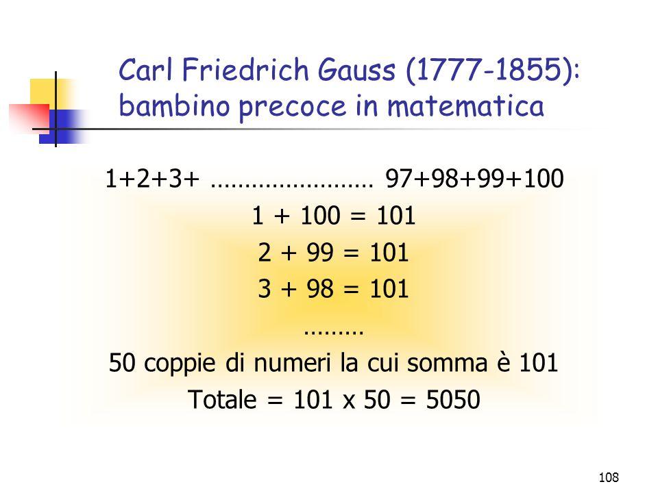 108 Carl Friedrich Gauss (1777-1855): bambino precoce in matematica 1+2+3+ …………………… 97+98+99+100 1 + 100 = 101 2 + 99 = 101 3 + 98 = 101 ……… 50 coppie