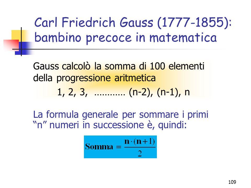 109 Carl Friedrich Gauss (1777-1855): bambino precoce in matematica Gauss calcolò la somma di 100 elementi della progressione aritmetica 1, 2, 3, ………… (n-2), (n-1), n La formula generale per sommare i primi n numeri in successione è, quindi: