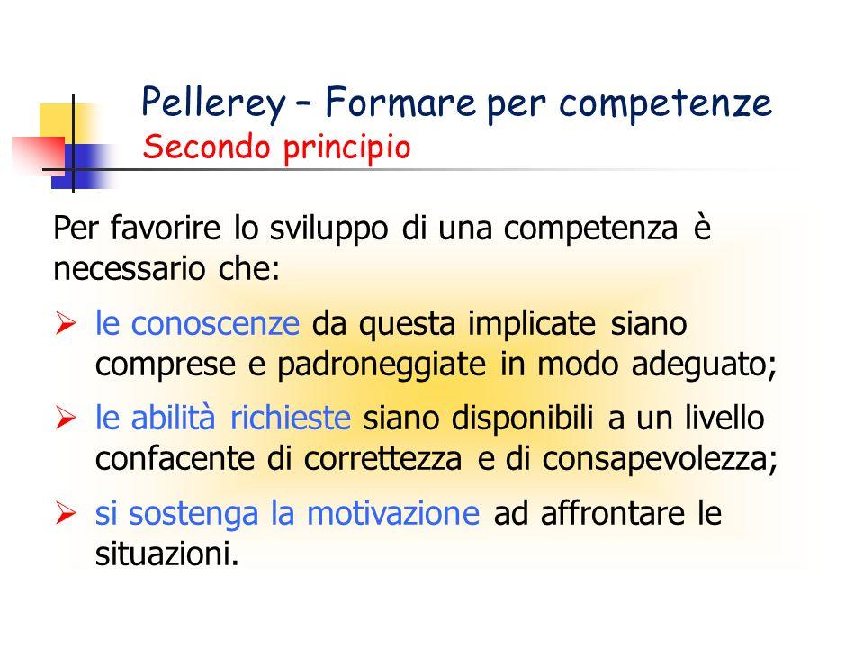 Pellerey – Formare per competenze Secondo principio Per favorire lo sviluppo di una competenza è necessario che: le conoscenze da questa implicate sia