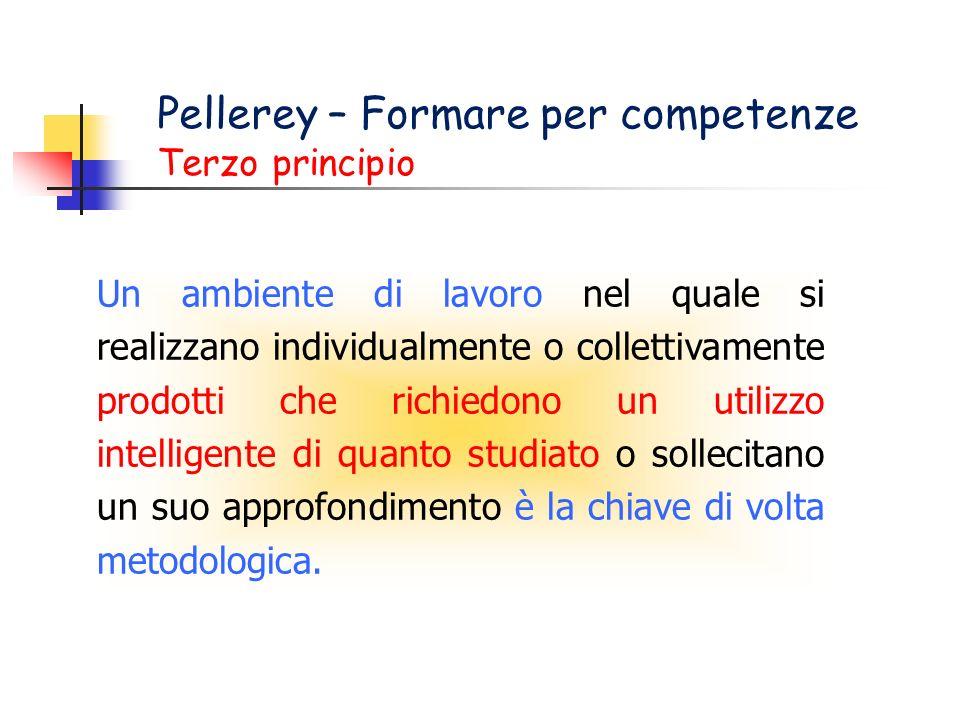 Pellerey – Formare per competenze Terzo principio Un ambiente di lavoro nel quale si realizzano individualmente o collettivamente prodotti che richiedono un utilizzo intelligente di quanto studiato o sollecitano un suo approfondimento è la chiave di volta metodologica.