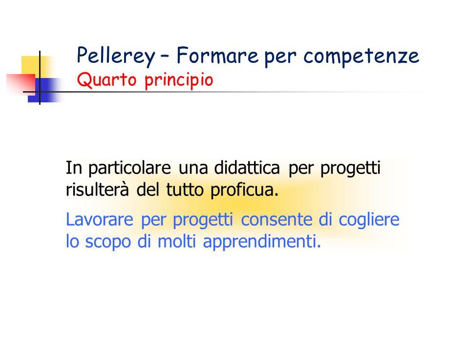 Pellerey – Formare per competenze Quarto principio In particolare una didattica per progetti risulterà del tutto proficua. Lavorare per progetti conse