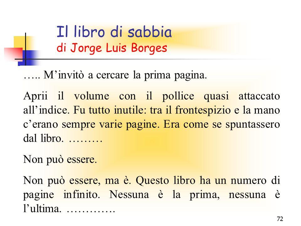 72 Il libro di sabbia di Jorge Luis Borges ….. Minvitò a cercare la prima pagina. Aprii il volume con il pollice quasi attaccato allindice. Fu tutto i