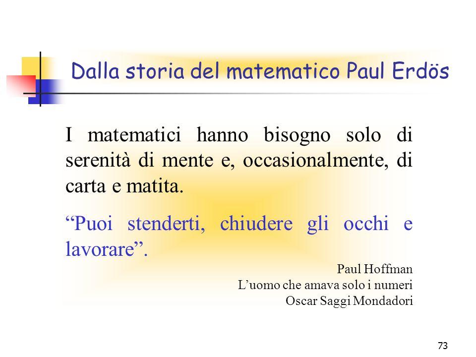 73 Dalla storia del matematico Paul Erdös I matematici hanno bisogno solo di serenità di mente e, occasionalmente, di carta e matita. Puoi stenderti,