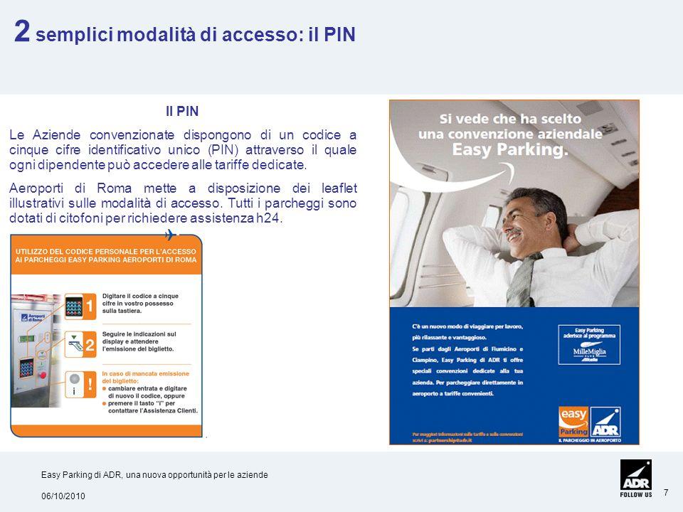 06/10/2010 Easy Parking di ADR, una nuova opportunità per le aziende 7 Il PIN Le Aziende convenzionate dispongono di un codice a cinque cifre identificativo unico (PIN) attraverso il quale ogni dipendente può accedere alle tariffe dedicate.