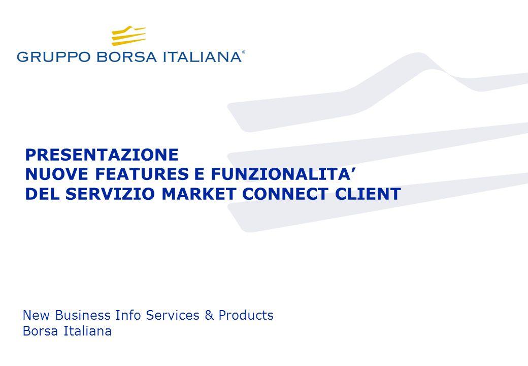 PRESENTAZIONE NUOVE FEATURES E FUNZIONALITA DEL SERVIZIO MARKET CONNECT CLIENT New Business Info Services & Products Borsa Italiana
