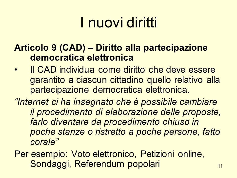11 I nuovi diritti Articolo 9 (CAD) – Diritto alla partecipazione democratica elettronica Il CAD individua come diritto che deve essere garantito a ciascun cittadino quello relativo alla partecipazione democratica elettronica.