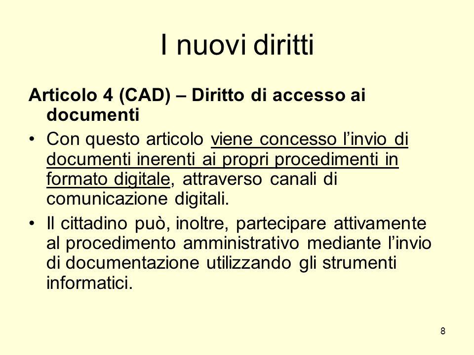 8 I nuovi diritti Articolo 4 (CAD) – Diritto di accesso ai documenti Con questo articolo viene concesso linvio di documenti inerenti ai propri procedimenti in formato digitale, attraverso canali di comunicazione digitali.
