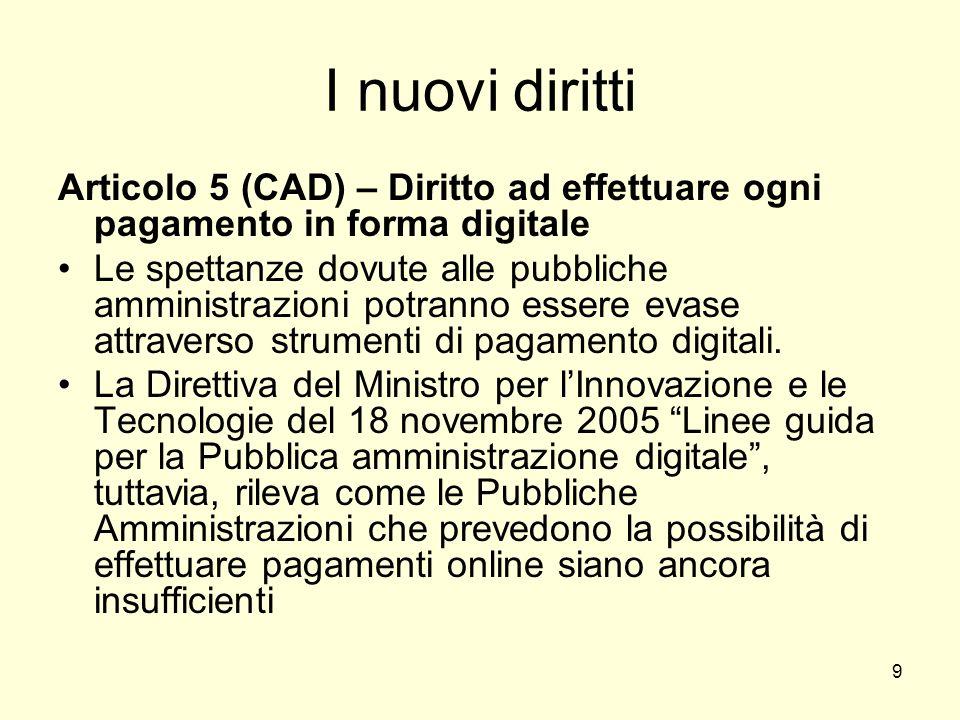 9 I nuovi diritti Articolo 5 (CAD) – Diritto ad effettuare ogni pagamento in forma digitale Le spettanze dovute alle pubbliche amministrazioni potranno essere evase attraverso strumenti di pagamento digitali.