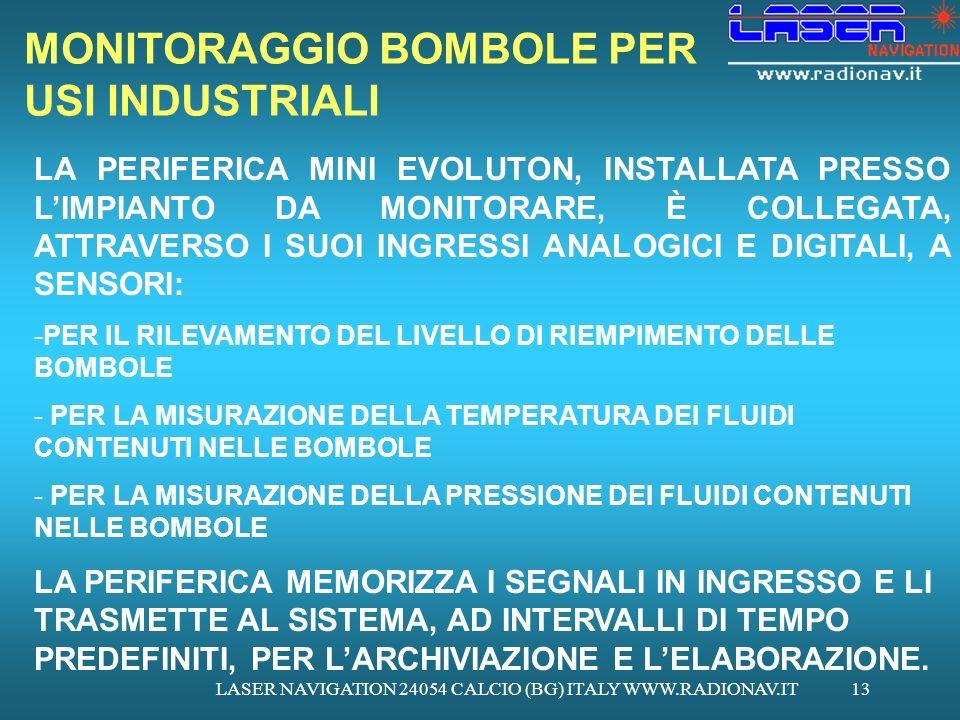 LASER NAVIGATION 24054 CALCIO (BG) ITALY WWW.RADIONAV.IT13 MONITORAGGIO BOMBOLE PER USI INDUSTRIALI LA PERIFERICA MINI EVOLUTON, INSTALLATA PRESSO LIMPIANTO DA MONITORARE, È COLLEGATA, ATTRAVERSO I SUOI INGRESSI ANALOGICI E DIGITALI, A SENSORI: -PER IL RILEVAMENTO DEL LIVELLO DI RIEMPIMENTO DELLE BOMBOLE - PER LA MISURAZIONE DELLA TEMPERATURA DEI FLUIDI CONTENUTI NELLE BOMBOLE - PER LA MISURAZIONE DELLA PRESSIONE DEI FLUIDI CONTENUTI NELLE BOMBOLE LA PERIFERICA MEMORIZZA I SEGNALI IN INGRESSO E LI TRASMETTE AL SISTEMA, AD INTERVALLI DI TEMPO PREDEFINITI, PER LARCHIVIAZIONE E LELABORAZIONE.
