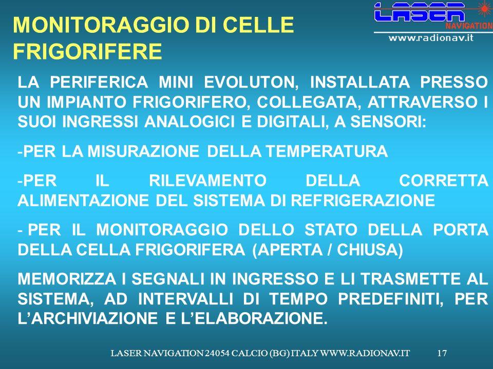 LASER NAVIGATION 24054 CALCIO (BG) ITALY WWW.RADIONAV.IT17 MONITORAGGIO DI CELLE FRIGORIFERE LA PERIFERICA MINI EVOLUTON, INSTALLATA PRESSO UN IMPIANTO FRIGORIFERO, COLLEGATA, ATTRAVERSO I SUOI INGRESSI ANALOGICI E DIGITALI, A SENSORI: -PER LA MISURAZIONE DELLA TEMPERATURA -PER IL RILEVAMENTO DELLA CORRETTA ALIMENTAZIONE DEL SISTEMA DI REFRIGERAZIONE - PER IL MONITORAGGIO DELLO STATO DELLA PORTA DELLA CELLA FRIGORIFERA (APERTA / CHIUSA) MEMORIZZA I SEGNALI IN INGRESSO E LI TRASMETTE AL SISTEMA, AD INTERVALLI DI TEMPO PREDEFINITI, PER LARCHIVIAZIONE E LELABORAZIONE.