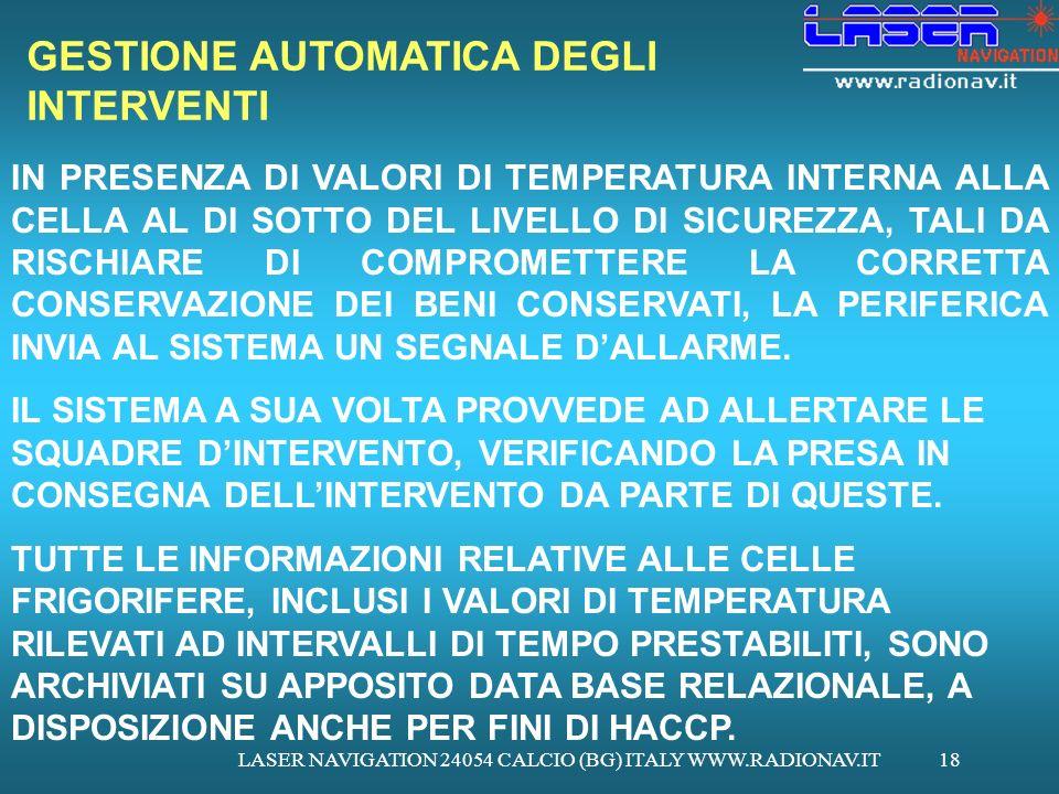 LASER NAVIGATION 24054 CALCIO (BG) ITALY WWW.RADIONAV.IT18 GESTIONE AUTOMATICA DEGLI INTERVENTI IN PRESENZA DI VALORI DI TEMPERATURA INTERNA ALLA CELLA AL DI SOTTO DEL LIVELLO DI SICUREZZA, TALI DA RISCHIARE DI COMPROMETTERE LA CORRETTA CONSERVAZIONE DEI BENI CONSERVATI, LA PERIFERICA INVIA AL SISTEMA UN SEGNALE DALLARME.