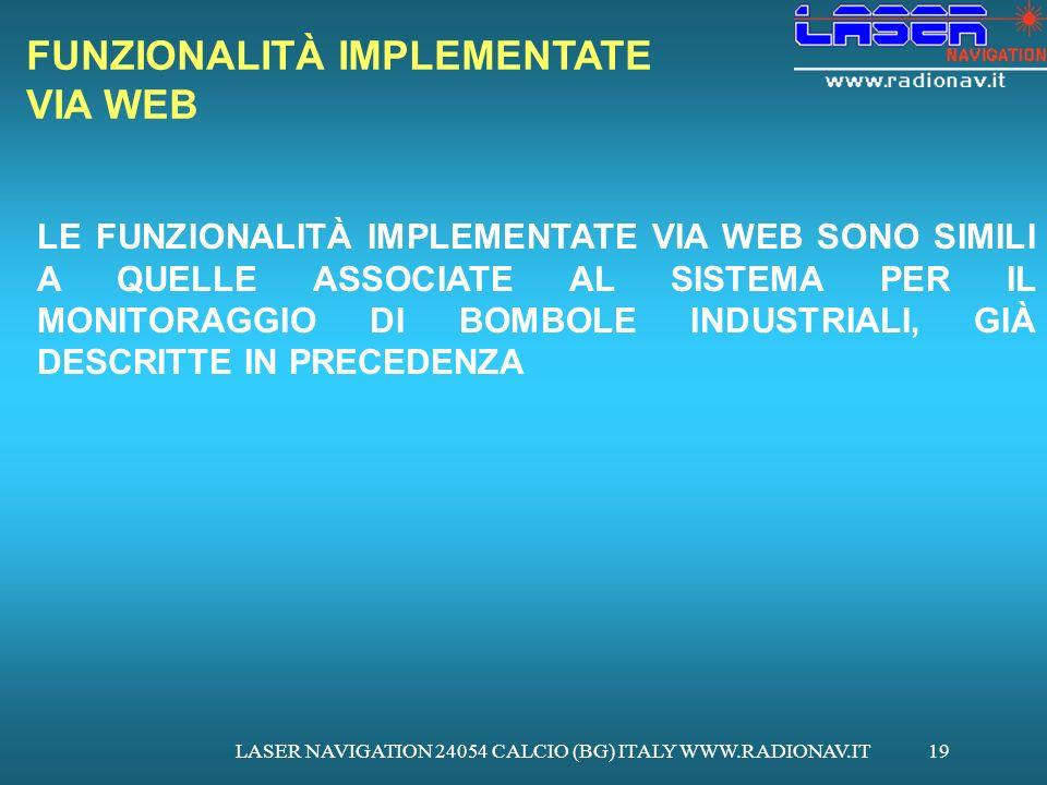 LASER NAVIGATION 24054 CALCIO (BG) ITALY WWW.RADIONAV.IT19 FUNZIONALITÀ IMPLEMENTATE VIA WEB LE FUNZIONALITÀ IMPLEMENTATE VIA WEB SONO SIMILI A QUELLE ASSOCIATE AL SISTEMA PER IL MONITORAGGIO DI BOMBOLE INDUSTRIALI, GIÀ DESCRITTE IN PRECEDENZA