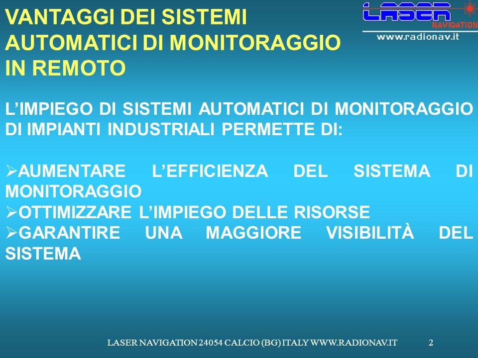LASER NAVIGATION 24054 CALCIO (BG) ITALY WWW.RADIONAV.IT2 LIMPIEGO DI SISTEMI AUTOMATICI DI MONITORAGGIO DI IMPIANTI INDUSTRIALI PERMETTE DI: AUMENTARE LEFFICIENZA DEL SISTEMA DI MONITORAGGIO OTTIMIZZARE LIMPIEGO DELLE RISORSE GARANTIRE UNA MAGGIORE VISIBILITÀ DEL SISTEMA VANTAGGI DEI SISTEMI AUTOMATICI DI MONITORAGGIO IN REMOTO