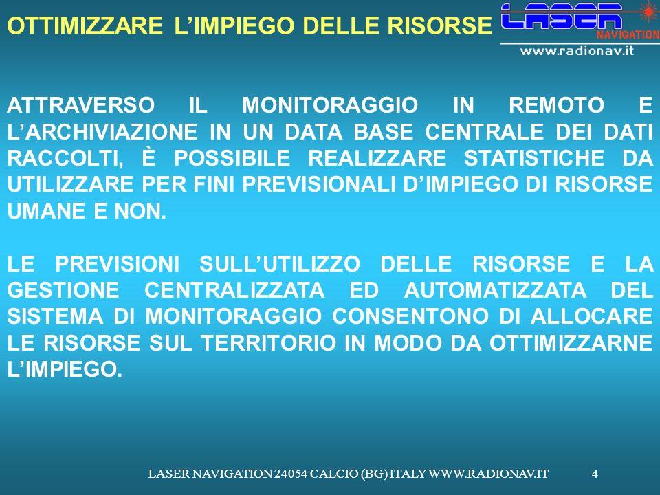 LASER NAVIGATION 24054 CALCIO (BG) ITALY WWW.RADIONAV.IT4 ATTRAVERSO IL MONITORAGGIO IN REMOTO E LARCHIVIAZIONE IN UN DATA BASE CENTRALE DEI DATI RACCOLTI, È POSSIBILE REALIZZARE STATISTICHE DA UTILIZZARE PER FINI PREVISIONALI DIMPIEGO DI RISORSE UMANE E NON.