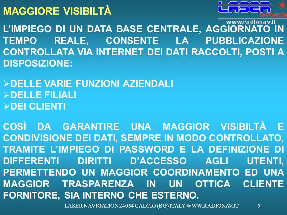 LASER NAVIGATION 24054 CALCIO (BG) ITALY WWW.RADIONAV.IT5 LIMPIEGO DI UN DATA BASE CENTRALE, AGGIORNATO IN TEMPO REALE, CONSENTE LA PUBBLICAZIONE CONTROLLATA VIA INTERNET DEI DATI RACCOLTI, POSTI A DISPOSIZIONE: DELLE VARIE FUNZIONI AZIENDALI DELLE FILIALI DEI CLIENTI COSÌ DA GARANTIRE UNA MAGGIOR VISIBILTÀ E CONDIVISIONE DEI DATI, SEMPRE IN MODO CONTROLLATO, TRAMITE LIMPIEGO DI PASSWORD E LA DEFINIZIONE DI DIFFERENTI DIRITTI DACCESSO AGLI UTENTI, PERMETTENDO UN MAGGIOR COORDINAMENTO ED UNA MAGGIOR TRASPARENZA IN UN OTTICA CLIENTE FORNITORE, SIA INTERNO CHE ESTERNO.