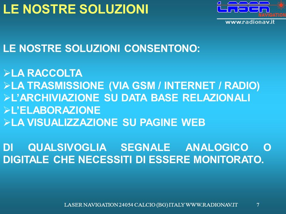 LASER NAVIGATION 24054 CALCIO (BG) ITALY WWW.RADIONAV.IT7 LE NOSTRE SOLUZIONI CONSENTONO: LA RACCOLTA LA TRASMISSIONE (VIA GSM / INTERNET / RADIO) LARCHIVIAZIONE SU DATA BASE RELAZIONALI LELABORAZIONE LA VISUALIZZAZIONE SU PAGINE WEB DI QUALSIVOGLIA SEGNALE ANALOGICO O DIGITALE CHE NECESSITI DI ESSERE MONITORATO.
