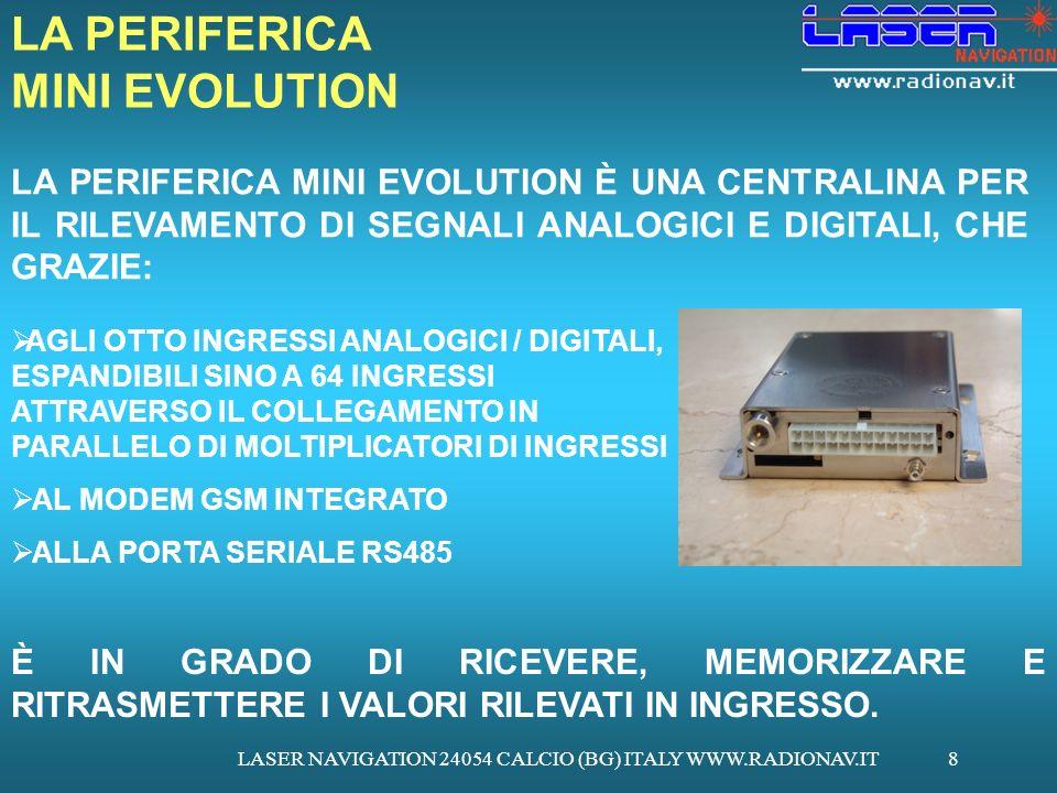 LASER NAVIGATION 24054 CALCIO (BG) ITALY WWW.RADIONAV.IT8 LA PERIFERICA MINI EVOLUTION LA PERIFERICA MINI EVOLUTION È UNA CENTRALINA PER IL RILEVAMENTO DI SEGNALI ANALOGICI E DIGITALI, CHE GRAZIE: AGLI OTTO INGRESSI ANALOGICI / DIGITALI, ESPANDIBILI SINO A 64 INGRESSI ATTRAVERSO IL COLLEGAMENTO IN PARALLELO DI MOLTIPLICATORI DI INGRESSI AL MODEM GSM INTEGRATO ALLA PORTA SERIALE RS485 È IN GRADO DI RICEVERE, MEMORIZZARE E RITRASMETTERE I VALORI RILEVATI IN INGRESSO.