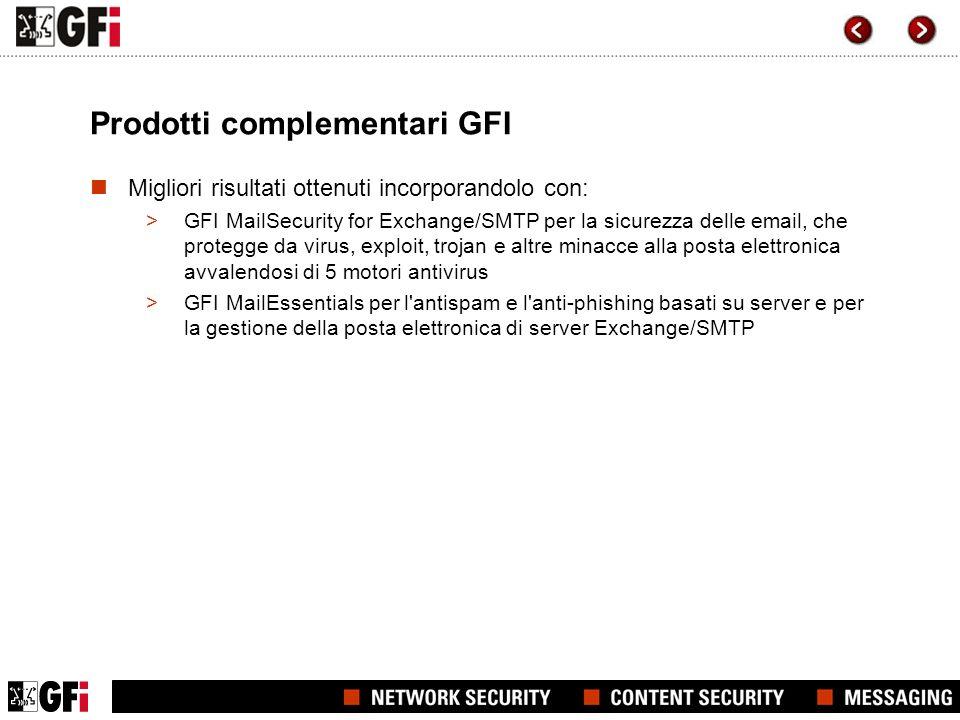 Prodotti complementari GFI Migliori risultati ottenuti incorporandolo con: >GFI MailSecurity for Exchange/SMTP per la sicurezza delle email, che protegge da virus, exploit, trojan e altre minacce alla posta elettronica avvalendosi di 5 motori antivirus >GFI MailEssentials per l antispam e l anti-phishing basati su server e per la gestione della posta elettronica di server Exchange/SMTP