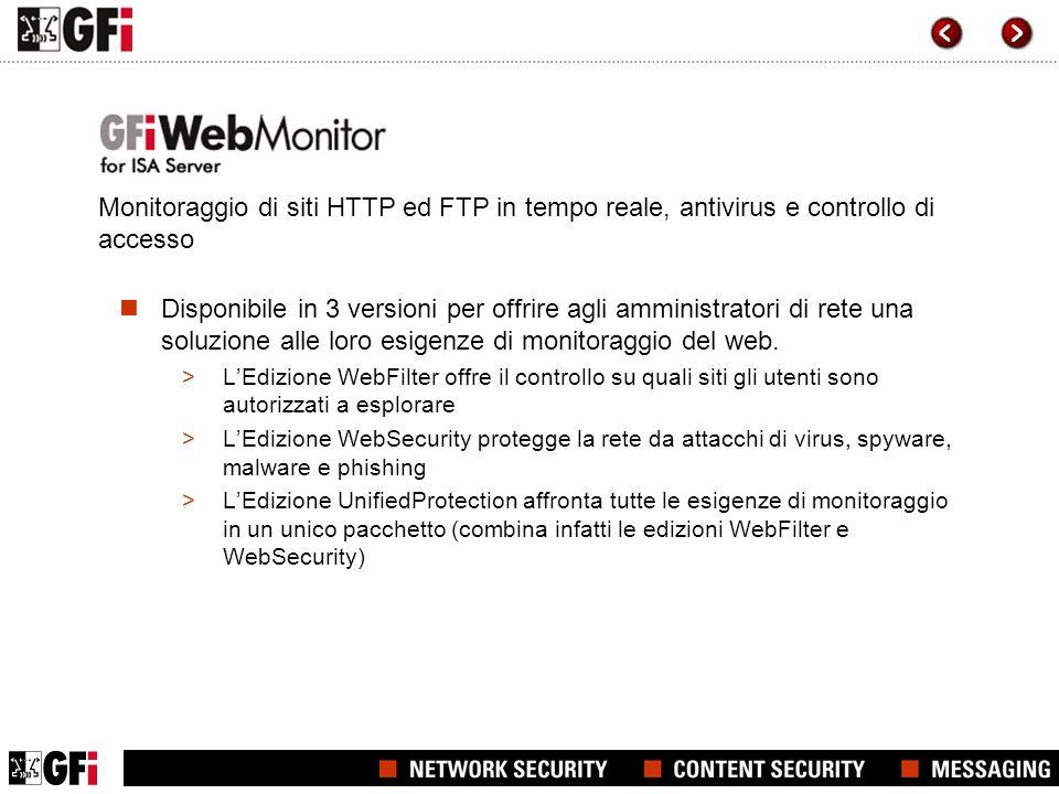 Risolvere i punti informatici dolenti con GFI WebMonitor Con GFI WebMonitor è possibile: controllare le abitudini di navigazione e degli utenti di internet e monitorare gli oggetti scaricati dai medesimi, grazie al WebGrade Database, ai criteri di filtraggio e altro garantire che gli oggetti scaricati siano esenti da virus, spyware e codici maligni, grazie ai suoi numerosi motori antivirus favorire la produttività dei dipendenti, bloccandone laccesso a milioni di siti inopportuni, quali siti per adulti, di giochi on line, delle email personali, P2P, Facebook, Myspace, di viaggi e molti altri