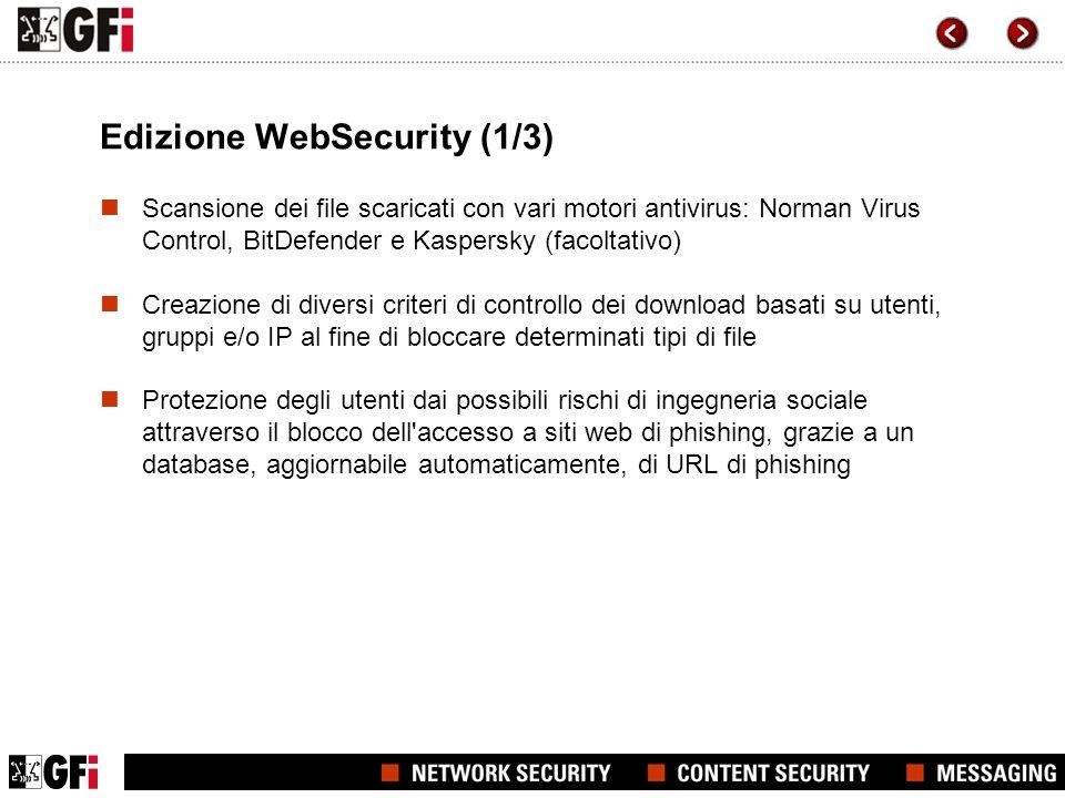 Edizione WebSecurity (1/3) Scansione dei file scaricati con vari motori antivirus: Norman Virus Control, BitDefender e Kaspersky (facoltativo) Creazione di diversi criteri di controllo dei download basati su utenti, gruppi e/o IP al fine di bloccare determinati tipi di file Protezione degli utenti dai possibili rischi di ingegneria sociale attraverso il blocco dell accesso a siti web di phishing, grazie a un database, aggiornabile automaticamente, di URL di phishing