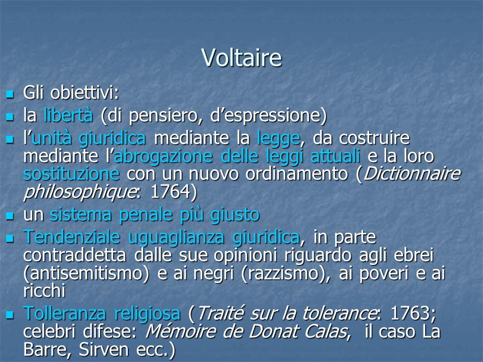 Voltaire Gli obiettivi: Gli obiettivi: la libertà (di pensiero, despressione) la libertà (di pensiero, despressione) lunità giuridica mediante la legg