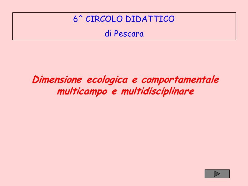 6^ CIRCOLO DIDATTICO di Pescara Dimensione ecologica e comportamentale multicampo e multidisciplinare