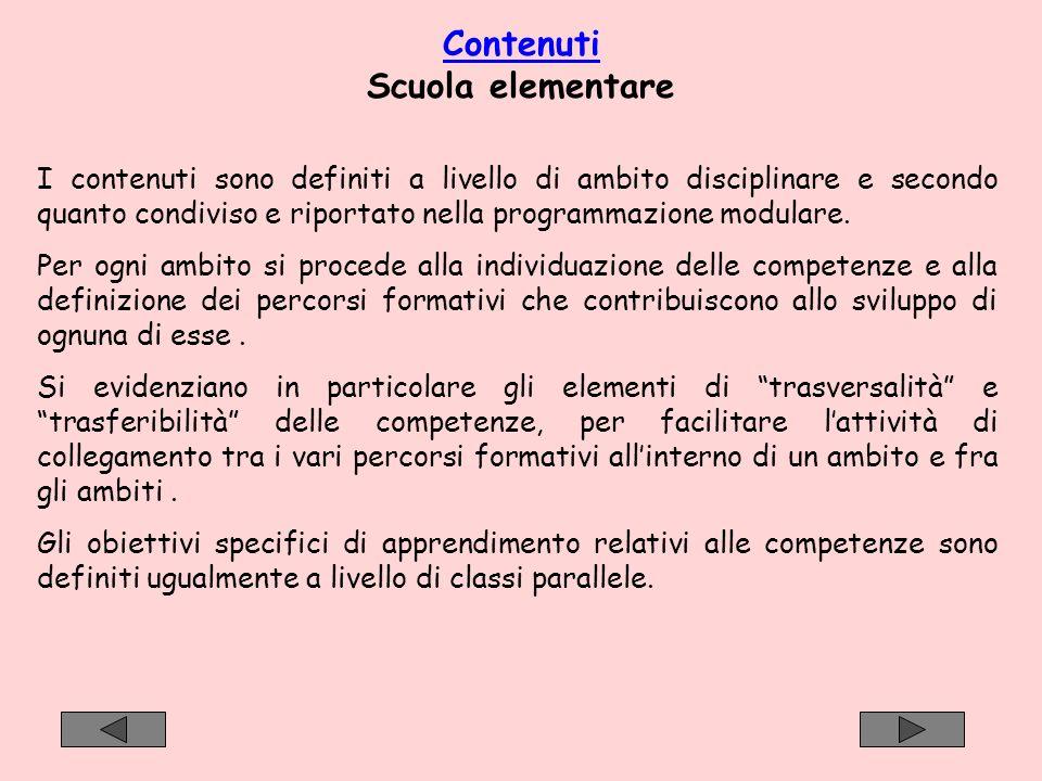 Contenuti Scuola elementare I contenuti sono definiti a livello di ambito disciplinare e secondo quanto condiviso e riportato nella programmazione mod