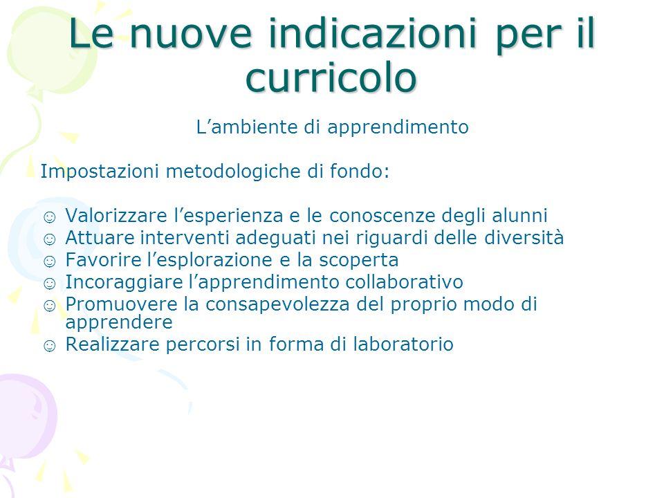 Le nuove indicazioni per il curricolo Lambiente di apprendimento Impostazioni metodologiche di fondo: Valorizzare lesperienza e le conoscenze degli al