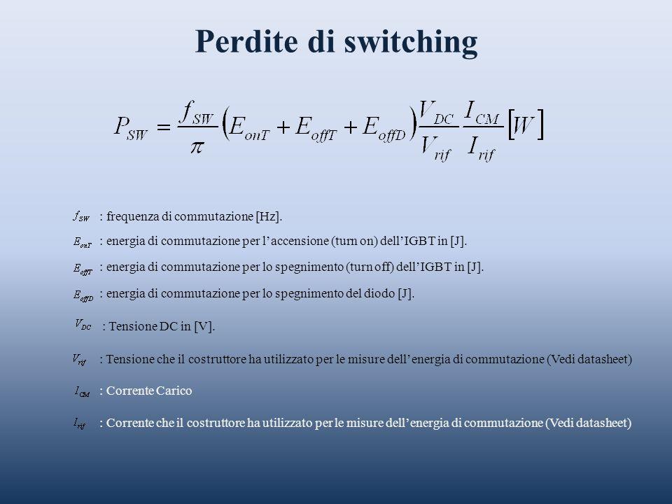 Perdite di switching : frequenza di commutazione [Hz]. : energia di commutazione per laccensione (turn on) dellIGBT in [J]. : energia di commutazione