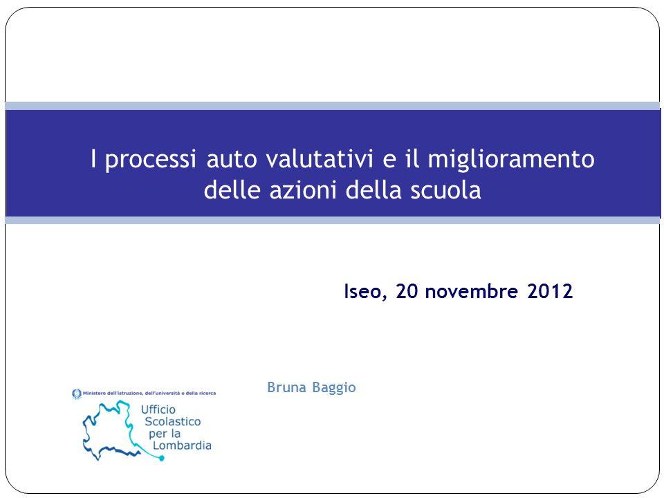 Bruna Baggio Iseo, 20 novembre 2012 I processi auto valutativi e il miglioramento delle azioni della scuola