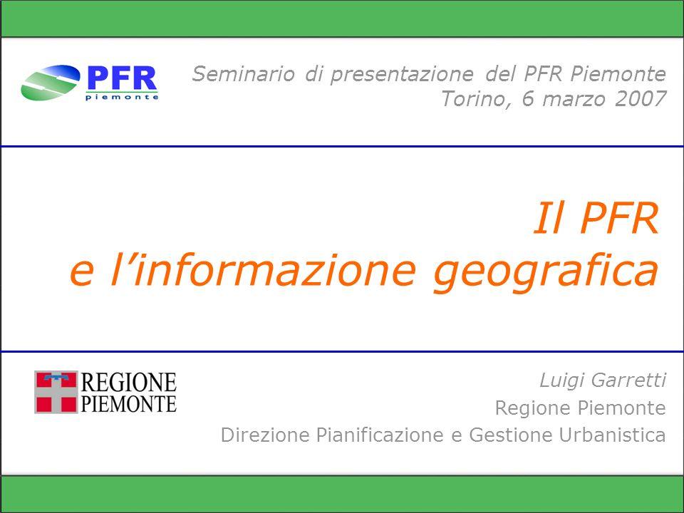 Il PFR e linformazione geografica Seminario di presentazione del PFR Piemonte Torino, 6 marzo 2007 Luigi Garretti Regione Piemonte Direzione Pianificazione e Gestione Urbanistica