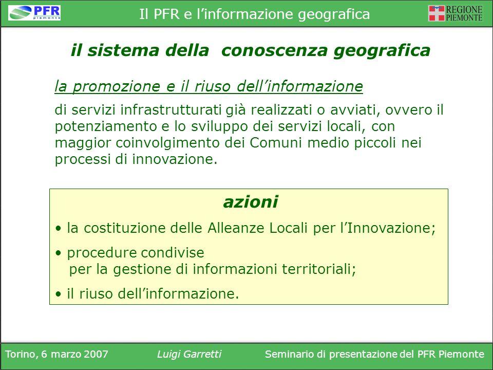 Torino, 6 marzo 2007Luigi GarrettiSeminario di presentazione del PFR Piemonte Il PFR e linformazione geografica di servizi infrastrutturati già realizzati o avviati, ovvero il potenziamento e lo sviluppo dei servizi locali, con maggior coinvolgimento dei Comuni medio piccoli nei processi di innovazione.