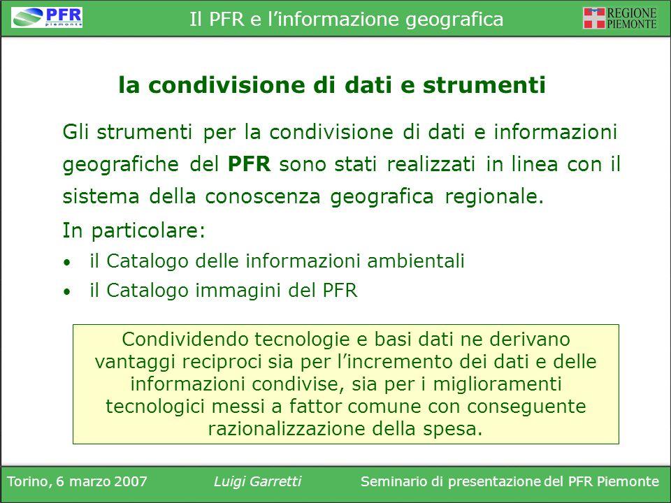 Torino, 6 marzo 2007Luigi GarrettiSeminario di presentazione del PFR Piemonte Il PFR e linformazione geografica Gli strumenti per la condivisione di dati e informazioni geografiche del PFR sono stati realizzati in linea con il sistema della conoscenza geografica regionale.