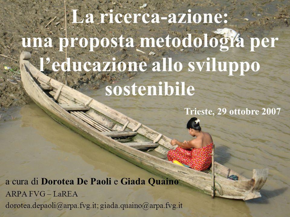 La ricerca-azione: una proposta metodologia per leducazione allo sviluppo sostenibile a cura di Dorotea De Paoli e Giada Quaino ARPA FVG – LaREA dorotea.depaoli@arpa.fvg.it; giada.quaino@arpa.fvg.it Trieste, 29 ottobre 2007