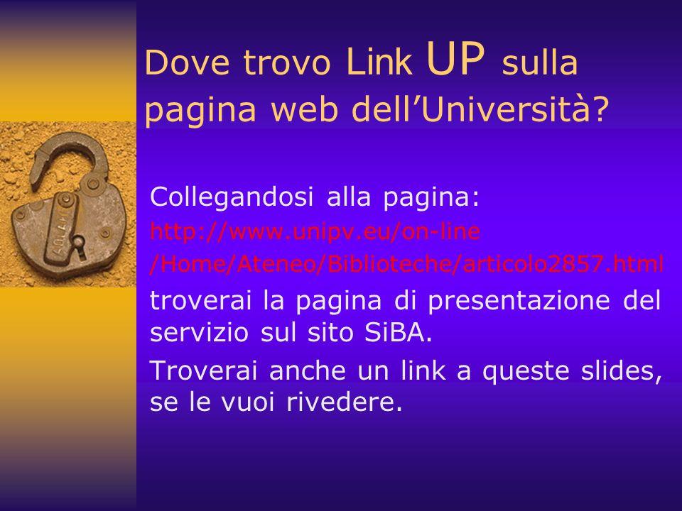 Dove trovo Link UP sulla pagina web dellUniversità? Collegandosi alla pagina: http://www.unipv.eu/on-line /Home/Ateneo/Biblioteche/articolo2857.html t
