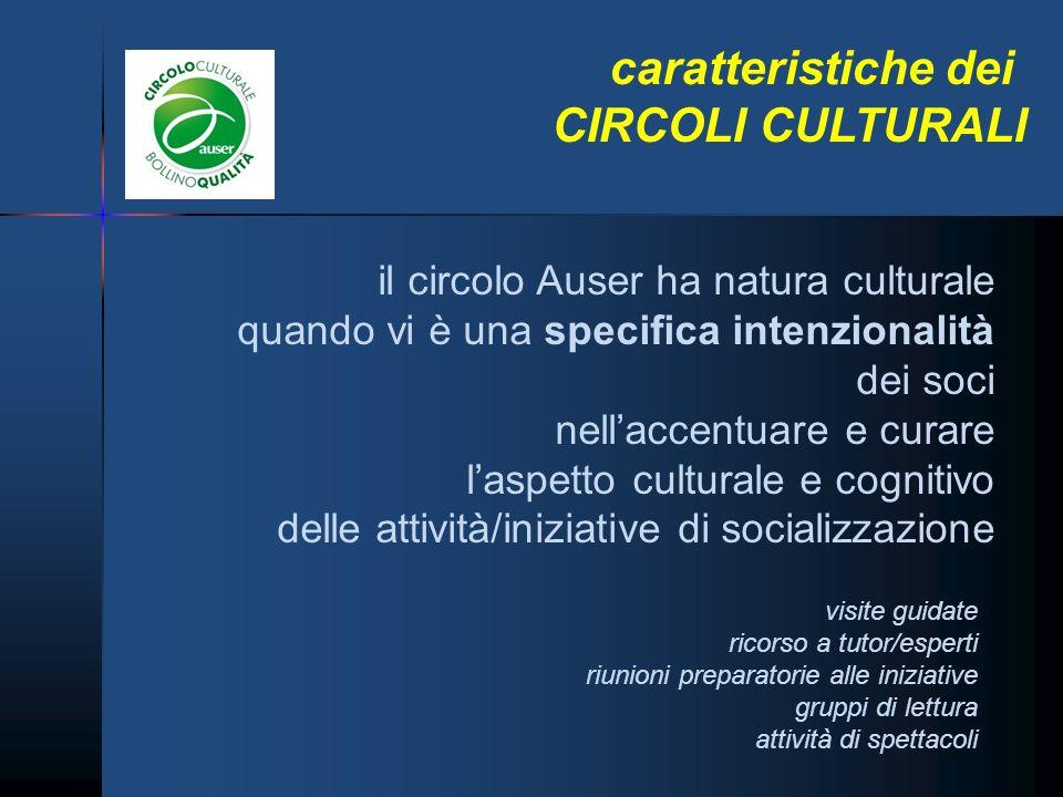 caratteristiche dei CIRCOLI CULTURALI il circolo Auser ha natura culturale quando vi è una specifica intenzionalità dei soci nellaccentuare e curare l