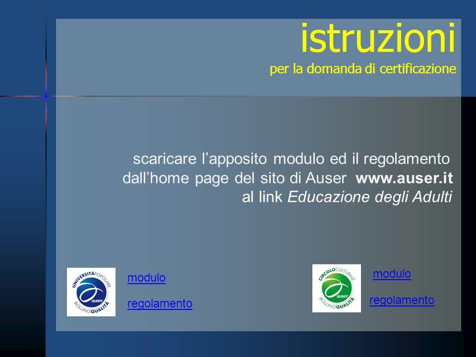 istruzioni per la domanda di certificazione scaricare lapposito modulo ed il regolamento dallhome page del sito di Auser www.auser.it al link Educazione degli Adulti modulo regolamento modulo regolamento