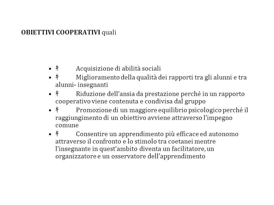 OBIETTIVI COOPERATIVI quali Acquisizione di abilità sociali Miglioramento della qualità dei rapporti tra gli alunni e tra alunni- insegnanti Riduzione