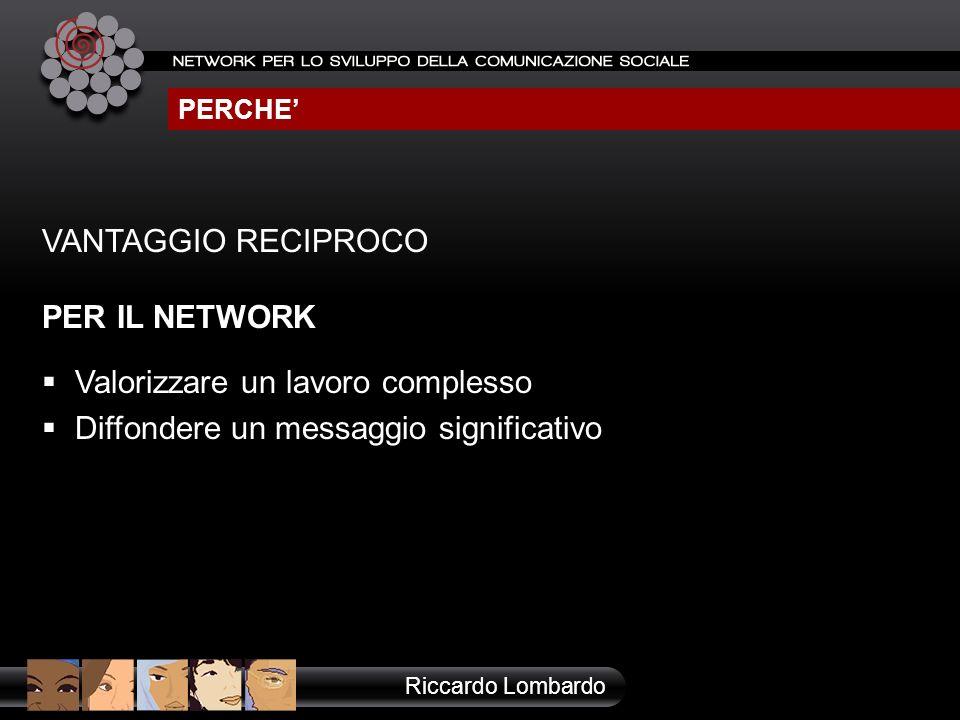 PERCHE Riccardo Lombardo VANTAGGIO RECIPROCO PER IL NETWORK Valorizzare un lavoro complesso Diffondere un messaggio significativo