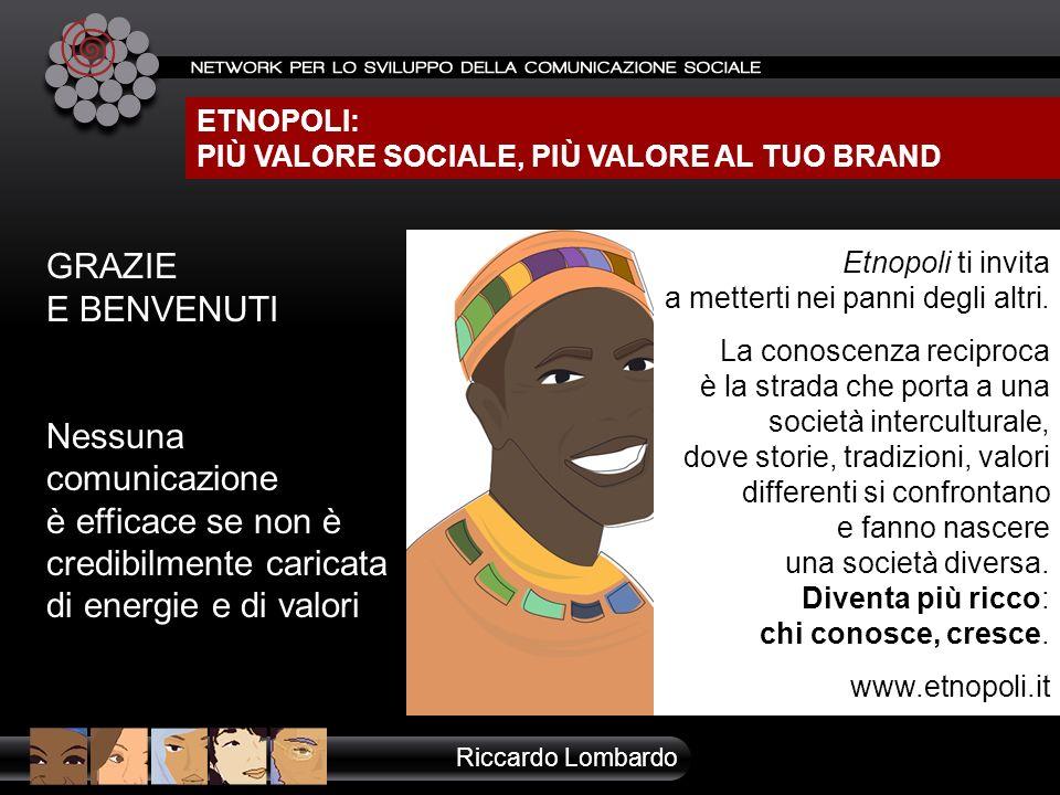 ETNOPOLI: PIÙ VALORE SOCIALE, PIÙ VALORE AL TUO BRAND Riccardo Lombardo GRAZIE E BENVENUTI Nessuna comunicazione è efficace se non è credibilmente car