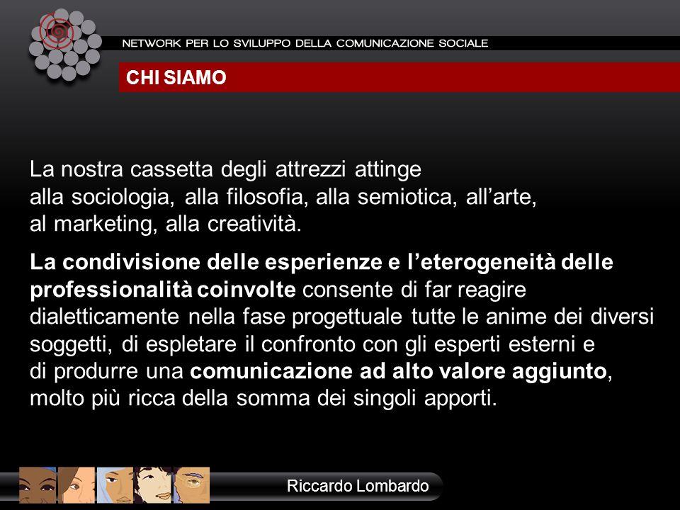 CHI SIAMO Riccardo Lombardo La nostra cassetta degli attrezzi attinge alla sociologia, alla filosofia, alla semiotica, allarte, al marketing, alla cre