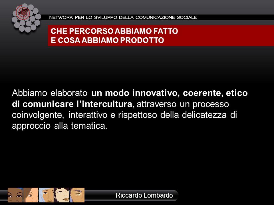 CHE PERCORSO ABBIAMO FATTO E COSA ABBIAMO PRODOTTO Riccardo Lombardo Abbiamo elaborato un modo innovativo, coerente, etico di comunicare lintercultura