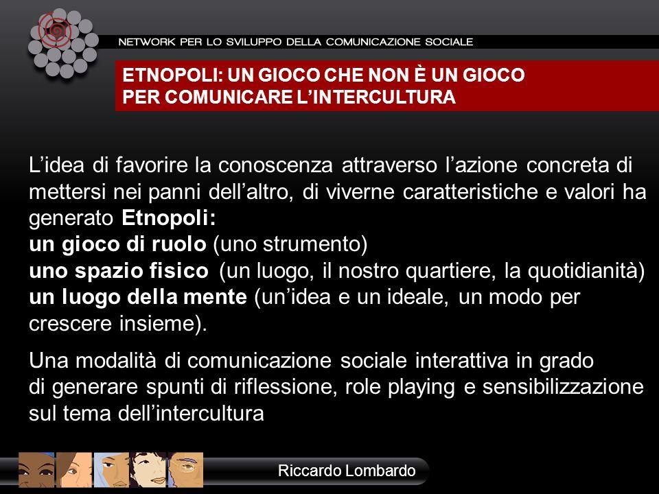 ETNOPOLI: UN GIOCO CHE NON È UN GIOCO PER COMUNICARE LINTERCULTURA Riccardo Lombardo Lidea di favorire la conoscenza attraverso lazione concreta di me