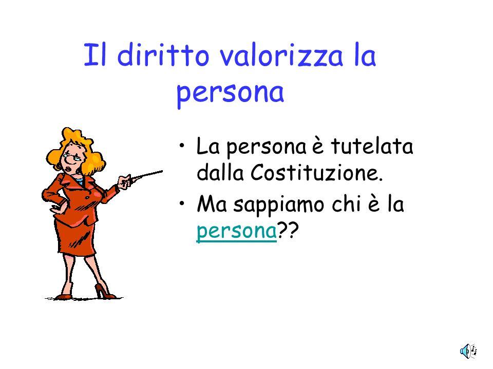 Il diritto valorizza la persona La persona è tutelata dalla Costituzione.