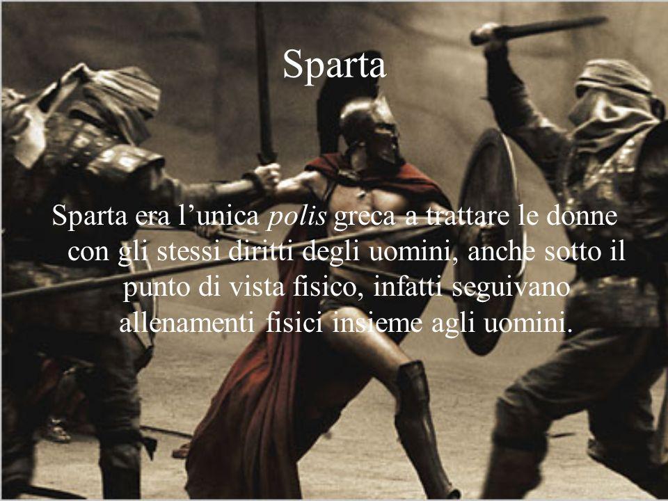 Sparta Sparta era lunica polis greca a trattare le donne con gli stessi diritti degli uomini, anche sotto il punto di vista fisico, infatti seguivano allenamenti fisici insieme agli uomini.