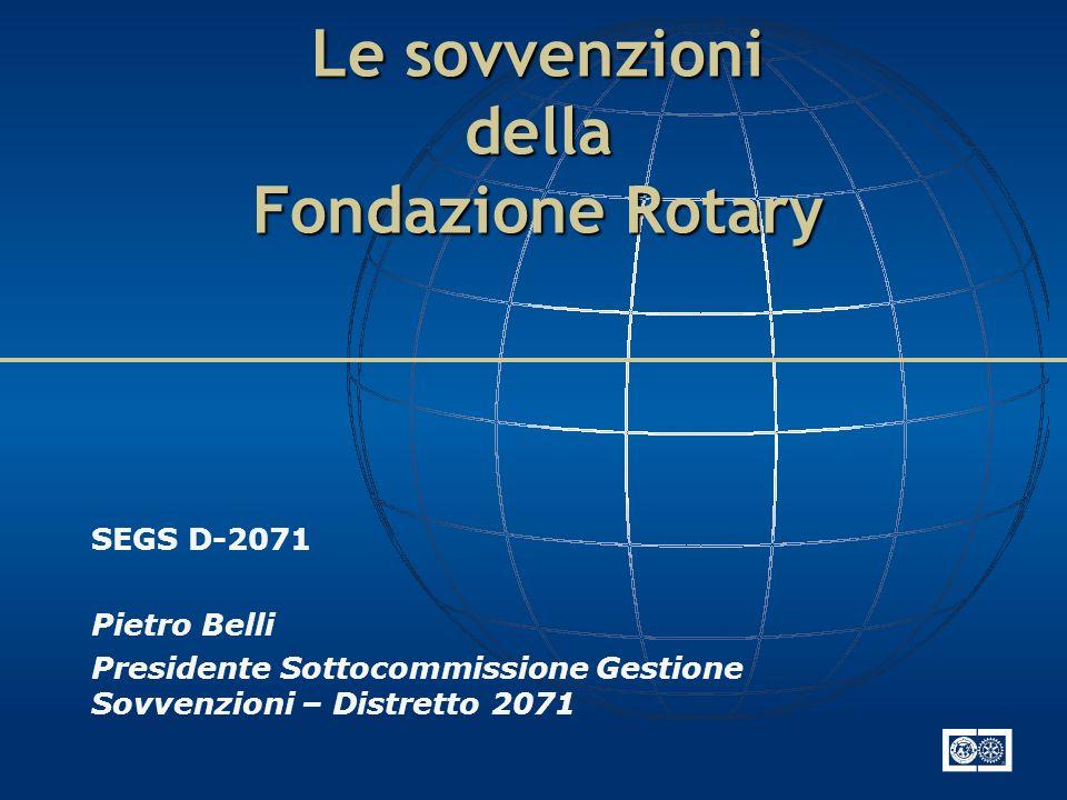 Le sovvenzioni della Fondazione Rotary SEGS D-2071 Pietro Belli Presidente Sottocommissione Gestione Sovvenzioni – Distretto 2071