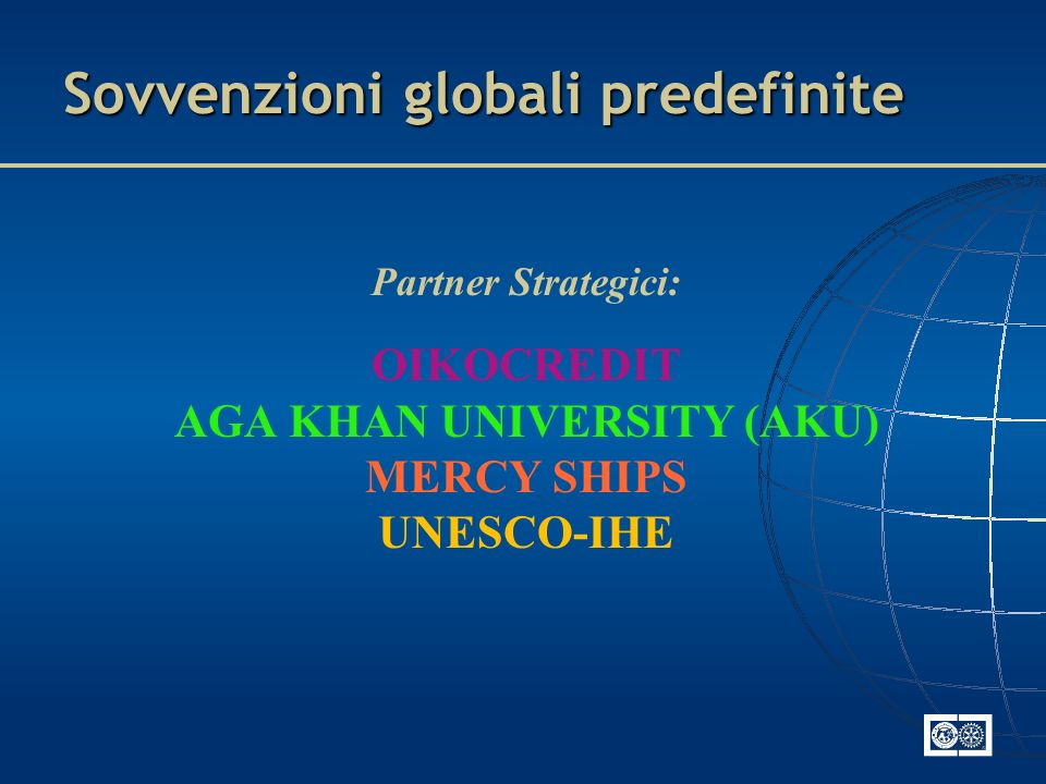 Sovvenzioni globali predefinite Partner Strategici: OIKOCREDIT AGA KHAN UNIVERSITY (AKU) MERCY SHIPS UNESCO-IHE